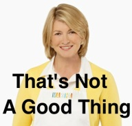Martha Stuart says that's not a good thing